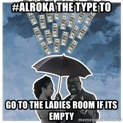 Al Roka - #ALROKA THE TYPE TO go to the ladies room if its empty