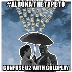 Al Roka - #ALROKA THE TYPE TO confuse u2 with coldplay
