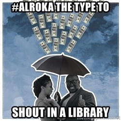 Al Roka - #ALROKA THE TYPE TO shout in a library