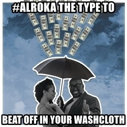 Al Roka - #ALROKA THE TYPE TO beat off in your washcloth