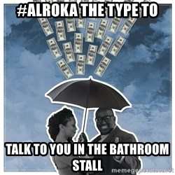 Al Roka - #ALROKA THE TYPE TO talk to you in the bathroom stall