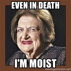 That Makes Me Moist - even in death i'm moist