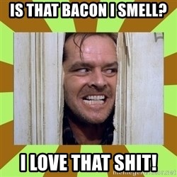 Jack Nicholson in the shining  - is that bacon i smell? I love that shit!