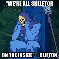 "Skeletor sitting - ""We're all skeletor on the inside""  ~Clifton"