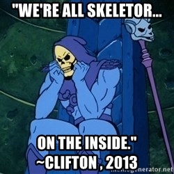 "Skeletor sitting - ""We're all skeletor... on the inside.""                 ~CLIFTON , 2013"