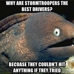 Bad Joke Eel v2.0 - Why are stormtroopers the best drivers? Becuase they couldn't hit anything if they tried