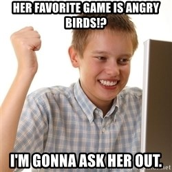 First Day on the internet kid - her favorite game is angry birds!? i'm gonna ask her out.
