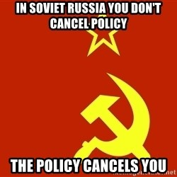 In Soviet Russia - IN SOVIET RUSSIA YOU DON'T CANCEL POLICY THE POLICY CANCELS YOU