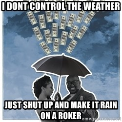 Al Roka - i dont control the weather just shut up and make it rain on a roker