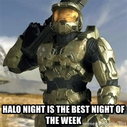 Master Chief -  hALO nIGHT IS THE BEST NIGHT OF THE WEEK