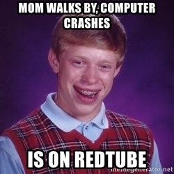 Bad Luck Brian - mom walks by, computer crashes is on redtube