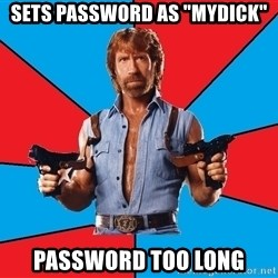 "Chuck Norris  - sets password as ""mydick"" password too long"