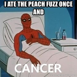 Cancer Spiderman - i ATE THE PEACH FUZZ ONCE AND