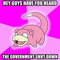 Slowpokememe - HEY GUYS HAVE YOU HEARD THE GOVERNMENT SHUT DOWN