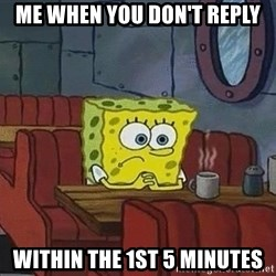 Coffee shop spongebob - me when you don't reply within the 1st 5 minutes