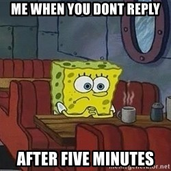 Coffee shop spongebob - Me when you dont reply after five minutes