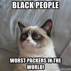 Grumpy cat good - Black people Worst packers in THE WORLD!