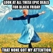 Look at all these - look at all these epic deals for black friday that none got my attention
