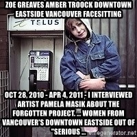 """ZOE GREAVES TIMMINS ONTARIO - ZOE GREAVES AMBER TROOCK downtown eastside vancouver facesitting Oct 28, 2010 - Apr 4, 2011 - I interviewed Artist Pamela Masik about the Forgotten Project. ... women from Vancouver's Downtown Eastside out of """"serious ..."""
