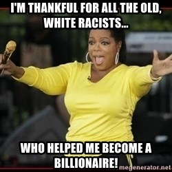 Overly-Excited Oprah!!!  - I'm thankful for all the old, white racists... who helped me become a billionaire!