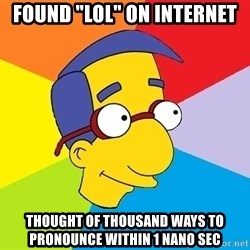 "Milhouse - found ""lol"" on internet thought of thousand ways to pronounce within 1 nano sec"
