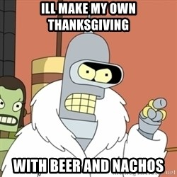 bender blackjack and hookers - ill make my own thanksgiving with beer and nachos