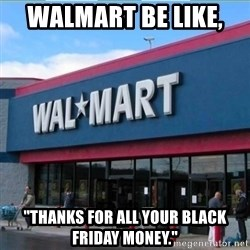"""Walmart pay - WALMART BE LIKE,  """"tHANKS FOR ALL YOUR BLACK FRIDAY MONEY."""""""