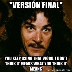 "You keep using that word, I don't think it means what you think it means - ""versión final"" You keep using That word, i don't think it means what you think it means"
