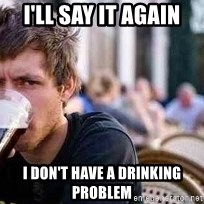 The Lazy College Senior - i'll say it again i don't have a drinking problem