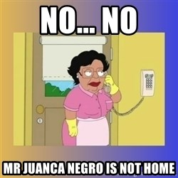No No Consuela  - NO... NO Mr juanca negro is not home