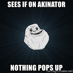 Forever Alone - sEES IF ON AKINATOR Nothing pops up