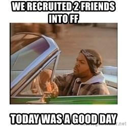 Today was a good day - we recruited 2 friends into ff today was a good day