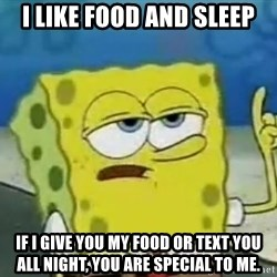Tough Spongebob - I likE fooD AND sleep If I give you my food or text you all night, you are special to me.
