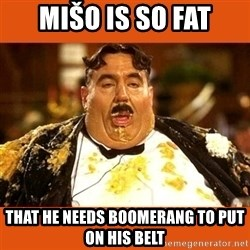Fat Guy - Mišo is so fat that he needs boomerang to put on his belt