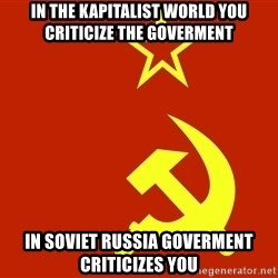 In Soviet Russia - In the Kapitalist world you criticize the goverment In soviet Russia Goverment criticizes You
