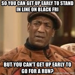 Confused Bill Cosby  - So you can get up early to stand in line on black fri but you can't get up early to go for a run?