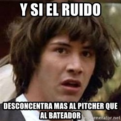 Conspiracy Guy - y si el ruido desconcentra mas al pitcher que al bateador
