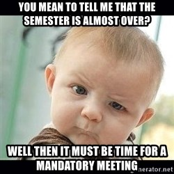 Skeptical Baby Whaa? - You mean TO TELL ME THAT THE SEMESTER IS ALMOST OVER? WELL THEN IT MUST BE TIME FOR A MANDATORY MEETING