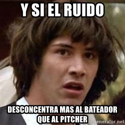 Conspiracy Guy - y si el ruido desconcentra mas al bateador que al pitcher