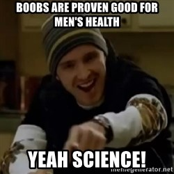 yeah science - Boobs are proven good for men's health  YEAH SCIENCE!