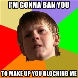 Angry School Boy - I'm gonna ban you to make up you blocking me