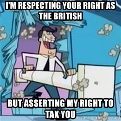 Timmy's Dad Battering Ram - i'm respecting your right as the british but asserting my right to tax you