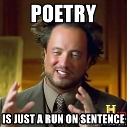 ancient alien guy - Poetry is just a run on sentence