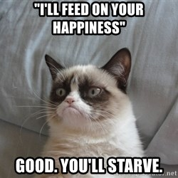 """Grumpy cat good - """"i'll feed on your happiness"""" Good. You'll starve."""