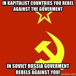 In Soviet Russia - In kapitalist countries you rebel against the goverment in soviet russia goverment rebels against you!