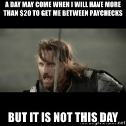 But it is not this Day ARAGORN - a day may come when I will have more than $20 to get me between paychecks but it is not this day