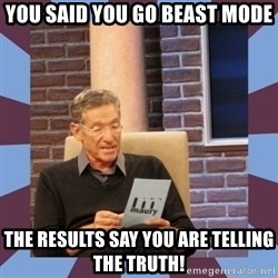 maury povich lol - you said you go beast mode  the results say you are telling the truth!