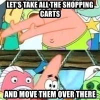 patrick star - let's take all the shopping carts and move them over there