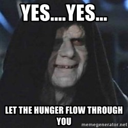 emperor palpatine good good - YES....YES... LET THE HUNGER FLOW THROUGH YOU