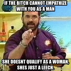 Badass Billy Mays - if the bitch cannot empathize with you as a man she doesnt qualify as a Woman, shes just a leech.